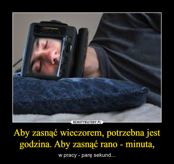 Aby zasnąć wieczorem, potrzebna jest godzina. Aby zasnąć rano - minuta, – w pracy - parę sekund...