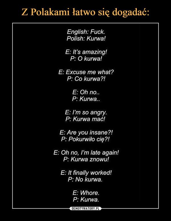 –  English: Fuck.Polish: Kurwa!E: It's amazing!P: O kurwa!E: Excuse me what?P: Co kurwaE: Oh no..P: Kuma.E: I'm so angry.P: Kurwa mać!E: Are you insane?!P: Pokurwiło cięE: Oh no, I'm late again!P: Kurwa znowu!E: It finally worked!P: No kurwa.E: Whore.P: Kurwa.