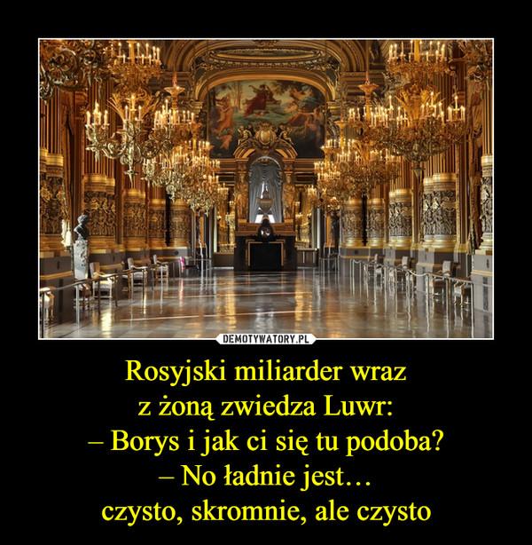 Rosyjski miliarder wrazz żoną zwiedza Luwr:– Borys i jak ci się tu podoba?– No ładnie jest…czysto, skromnie, ale czysto –