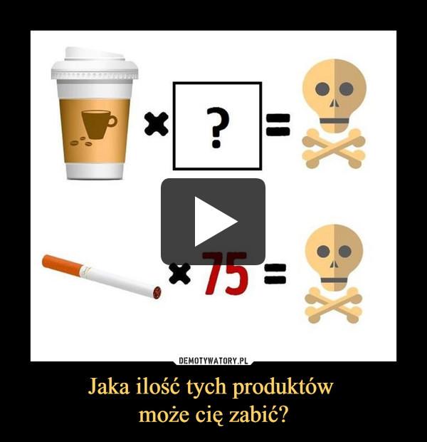 Jaka ilość tych produktów może cię zabić? –