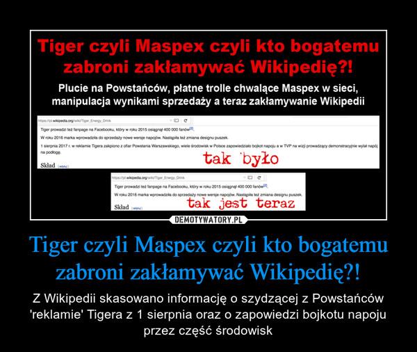 Tiger czyli Maspex czyli kto bogatemu zabroni zakłamywać Wikipedię?! – Z Wikipedii skasowano informację o szydzącej z Powstańców 'reklamie' Tigera z 1 sierpnia oraz o zapowiedzi bojkotu napoju przez część środowisk