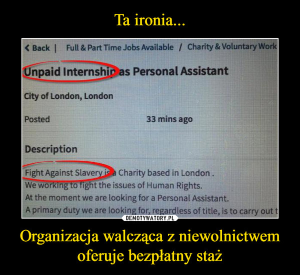 Organizacja walcząca z niewolnictwem oferuje bezpłatny staż –  Back Full & Part time jobs available Unpaid Intershipas personal assistant city of London Posted 33 mins ago Description Fight against slavery is a charity based in London. We working to fight the issues of human rights. At the moment we are looking for personal assistant. A primary dutregardless of title, is to carry out