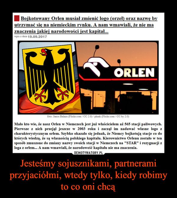 """Jesteśmy sojusznikami, partnerami przyjaciółmi, wtedy tylko, kiedy robimy to co oni chcą –  hyilransiki ans ageBojkotowany Orlen musiał zmienić logo (orzel) oraz nazwe byutrzymać sie na niemieckim rynku. A nam wmawiali, że nie maznaczenia jakiej narodowości jest kapital...wpis z dnia 19.09.2017ORLENse笔.hde e es3balboes(Rhiatu:m /(x: 2.0)/R tvib:(lirhU4%釧/(x:hy2.0)Malo kto wie, że nasz Orlen w Niemczech jest już wlaścicielem aż 565 stacji paliwowych.Pierwsze z nich przejal jeszcze w 2003 roku i zaczął im nadawać wlasne logo zcharakterystycznym orlem. Szybko okazało się jednak, że Niemcy bojkotują stacje co doktórych wiedzą, że są wlasnością polskiego kapitału. Kierownictwo Orlenu zostało w tensposób zmuszone do zmiany nazwy swoich stacji w Niemczech na """"STAR"""" i rezygnacji zloga z orlem... A nam wmawiali, że narodowość kapitalu nie ma znaczenia."""