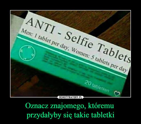 Oznacz znajomego, któremu przydałyby się takie tabletki –