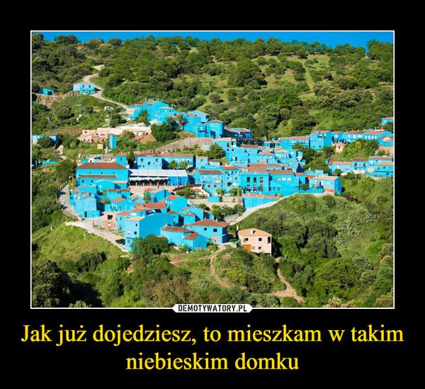 Jak już dojedziesz, to mieszkam w takim niebieskim domku –