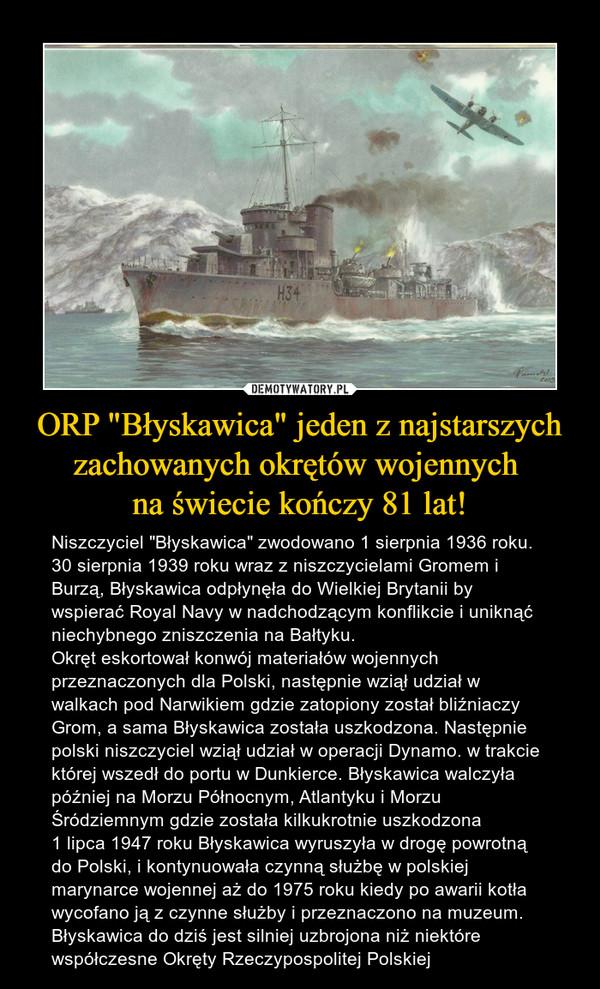 """ORP """"Błyskawica"""" jeden z najstarszychzachowanych okrętów wojennych na świecie kończy 81 lat! – Niszczyciel """"Błyskawica"""" zwodowano 1 sierpnia 1936 roku.30 sierpnia 1939 roku wraz z niszczycielami Gromem i Burzą, Błyskawica odpłynęła do Wielkiej Brytanii by wspierać Royal Navy w nadchodzącym konflikcie i uniknąć niechybnego zniszczenia na Bałtyku.Okręt eskortował konwój materiałów wojennych przeznaczonych dla Polski, następnie wziął udział w walkach pod Narwikiem gdzie zatopiony został bliźniaczy Grom, a sama Błyskawica została uszkodzona. Następnie polski niszczyciel wziął udział w operacji Dynamo. w trakcie której wszedł do portu w Dunkierce. Błyskawica walczyła później na Morzu Północnym, Atlantyku i Morzu Śródziemnym gdzie została kilkukrotnie uszkodzona1 lipca 1947 roku Błyskawica wyruszyła w drogę powrotną do Polski, i kontynuowała czynną służbę w polskiej marynarce wojennej aż do 1975 roku kiedy po awarii kotła wycofano ją z czynne służby i przeznaczono na muzeum. Błyskawica do dziś jest silniej uzbrojona niż niektóre współczesne Okręty Rzeczypospolitej Polskiej"""