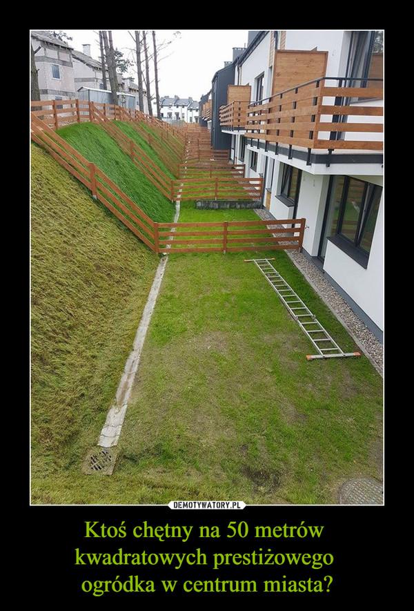 Ktoś chętny na 50 metrów kwadratowych prestiżowego ogródka w centrum miasta? –