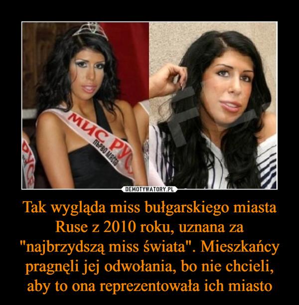 """Tak wygląda miss bułgarskiego miasta Ruse z 2010 roku, uznana za """"najbrzydszą miss świata"""". Mieszkańcy pragnęli jej odwołania, bo nie chcieli, aby to ona reprezentowała ich miasto –"""