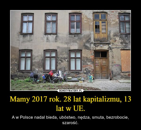 Mamy 2017 rok. 28 lat kapitalizmu, 13 lat w UE. – A w Polsce nadal bieda, ubóstwo, nędza, smuta, bezrobocie, szarość.