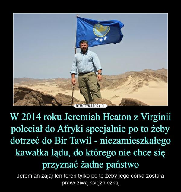 W 2014 roku Jeremiah Heaton z Virginii poleciał do Afryki specjalnie po to żeby dotrzeć do Bir Tawil - niezamieszkałego kawałka lądu, do którego nie chce się przyznać żadne państwo – Jeremiah zajął ten teren tylko po to żeby jego córka została prawdziwą księżniczką