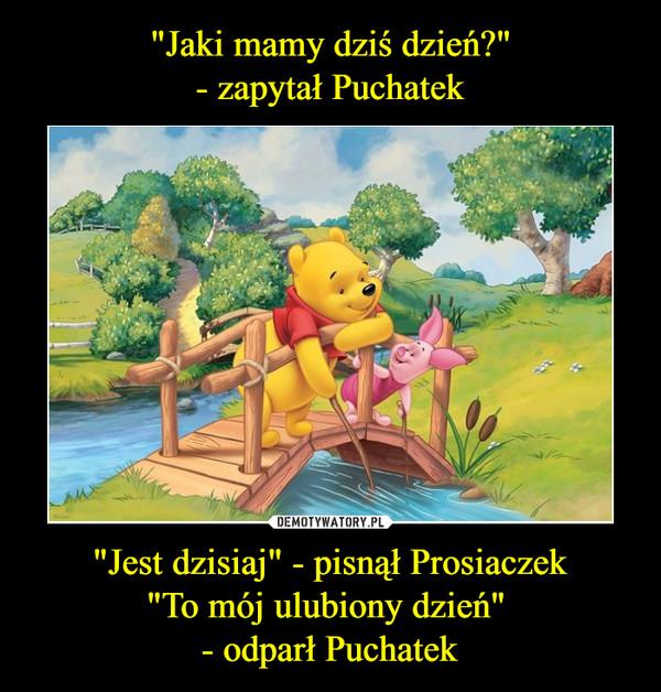 """""""Jest dzisiaj"""" - pisnął Prosiaczek""""To mój ulubiony dzień"""" - odparł Puchatek –"""