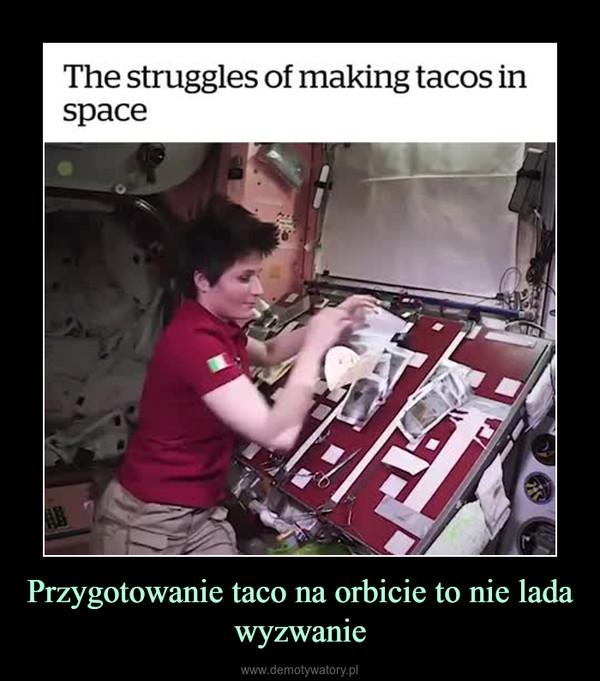 Przygotowanie taco na orbicie to nie lada wyzwanie –