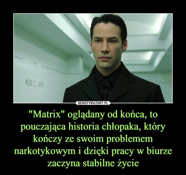 """""""Matrix"""" oglądany od końca, to pouczająca historia chłopaka, który kończy ze swoim problemem narkotykowym i dzięki pracy w biurze zaczyna stabilne życie –"""