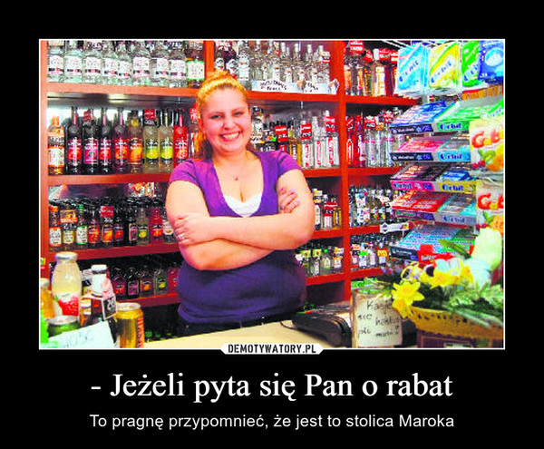 - Jeżeli pyta się Pan o rabat – To pragnę przypomnieć, że jest to stolica Maroka