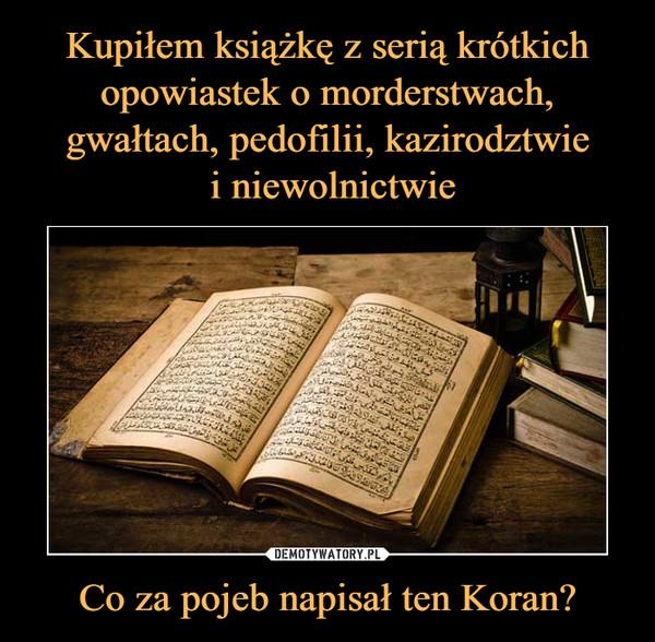 Co za pojeb napisał ten Koran? –