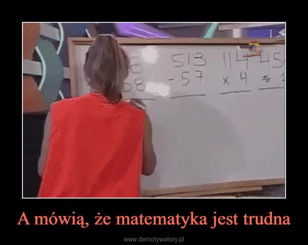 A mówią, że matematyka jest trudna –