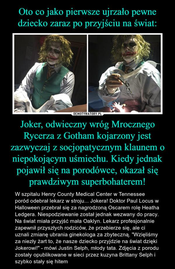 """Joker, odwieczny wróg Mrocznego Rycerza z Gotham kojarzony jest zazwyczaj z socjopatycznym klaunem o niepokojącym uśmiechu. Kiedy jednak pojawił się na porodówce, okazał się prawdziwym superbohaterem! – W szpitalu Henry County Medical Center w Tennessee poród odebrał lekarz w stroju... Jokera! Doktor Paul Locus w Halloween przebrał się za nagrodzoną Oscarem rolę Heatha Ledgera. Niespodziewanie został jednak wezwany do pracy. Na świat miała przyjść mała Oaklyn. Lekarz profesjonalnie zapewnił przyszłych rodziców, że przebierze się, ale ci uznali zmianę ubrania ginekologa za zbyteczną. """"Wzięliśmy za niezły żart to, że nasze dziecko przyjdzie na świat dzięki Jokerowi!"""" - mówi Justin Selph, młody tata. Zdjęcia z porodu zostały opublikowane w sieci przez kuzyna Brittany Selph i szybko stały się hitem"""