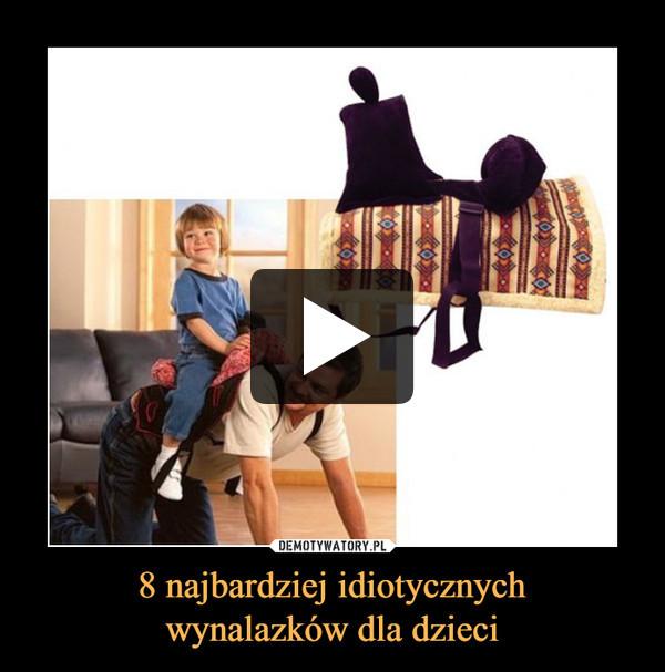 8 najbardziej idiotycznychwynalazków dla dzieci –