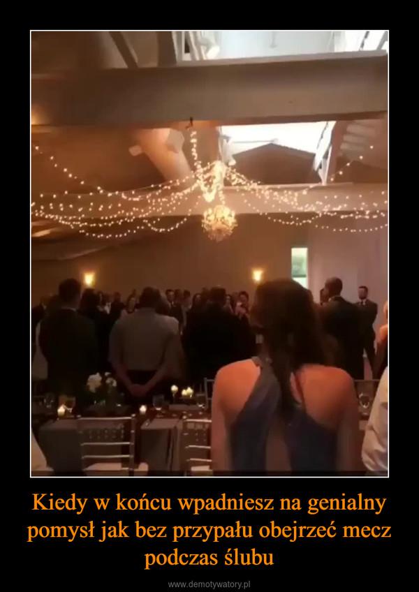 Kiedy w końcu wpadniesz na genialny pomysł jak bez przypału obejrzeć mecz podczas ślubu –