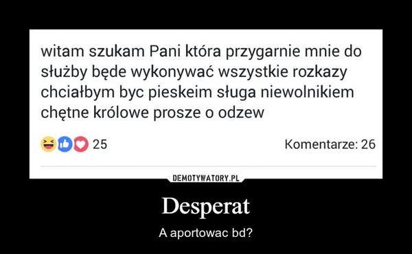 Desperat – A aportowac bd?