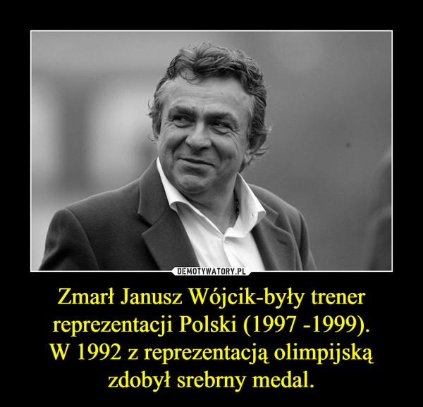 Zmarł Janusz Wójcik-były trener reprezentacji Polski (1997 -1999).W 1992 z reprezentacją olimpijską zdobył srebrny medal. –