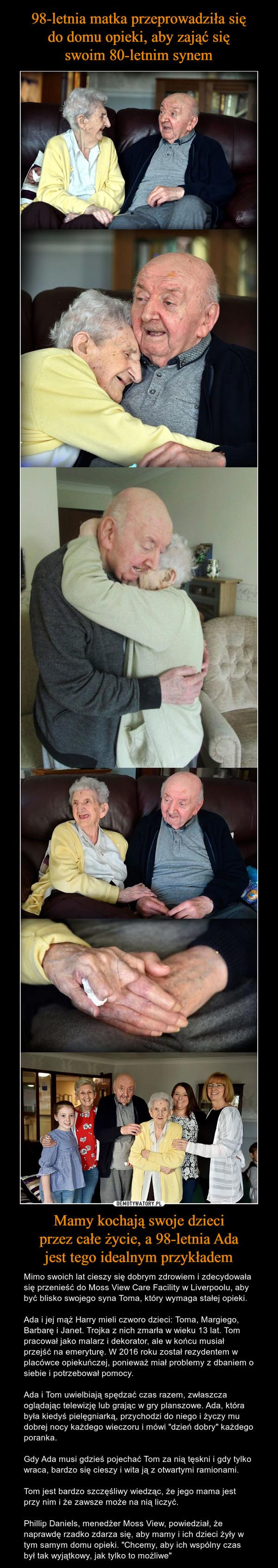 """Mamy kochają swoje dzieciprzez całe życie, a 98-letnia Adajest tego idealnym przykładem – Mimo swoich lat cieszy się dobrym zdrowiem i zdecydowała się przenieść do Moss View Care Facility w Liverpoolu, aby być blisko swojego syna Toma, który wymaga stałej opieki. Ada i jej mąż Harry mieli czworo dzieci: Toma, Margiego, Barbarę i Janet. Trojka z nich zmarła w wieku 13 lat. Tom pracował jako malarz i dekorator, ale w końcu musiał przejść na emeryturę. W 2016 roku został rezydentem w placówce opiekuńczej, ponieważ miał problemy z dbaniem o siebie i potrzebował pomocy.Ada i Tom uwielbiają spędzać czas razem, zwłaszcza oglądając telewizję lub grając w gry planszowe. Ada, która była kiedyś pielęgniarką, przychodzi do niego i życzy mu dobrej nocy każdego wieczoru i mówi """"dzień dobry"""" każdego poranka. Gdy Ada musi gdzieś pojechać Tom za nią tęskni i gdy tylko wraca, bardzo się cieszy i wita ją z otwartymi ramionami.Tom jest bardzo szczęśliwy wiedząc, że jego mama jest przy nim i że zawsze może na nią liczyć. Phillip Daniels, menedżer Moss View, powiedział, że naprawdę rzadko zdarza się, aby mamy i ich dzieci żyły w tym samym domu opieki. """"Chcemy, aby ich wspólny czas był tak wyjątkowy, jak tylko to możliwe"""""""