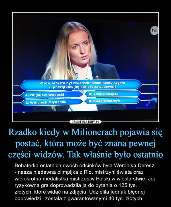 Rzadko kiedy w Milionerach pojawia się postać, która może być znana pewnej części widzów. Tak właśnie było ostatnio – Bohaterką ostatnich dwóch odcinków była Weronika Deresz - nasza niedawna olimpijka z Rio, mistrzyni świata oraz wielokrotna medalistka mistrzostw Polski w wioślarstwie. Jej ryzykowna gra doprowadziła ją do pytania o 125 tys. złotych, które widać na zdjęciu. Udzieliła jednak błędnej odpowiedzi i została z gwarantowanymi 40 tys. złotych