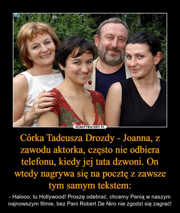 Córka Tadeusza Drozdy - Joanna, z zawodu aktorka, często nie odbiera telefonu, kiedy jej tata dzwoni. On wtedy nagrywa się na pocztę z zawsze tym samym tekstem: – - Halooo, tu Hollywood! Proszę odebrać, chcemy Panią w naszym najnowszym filmie, bez Pani Robert De Niro nie zgodzi się zagrać!