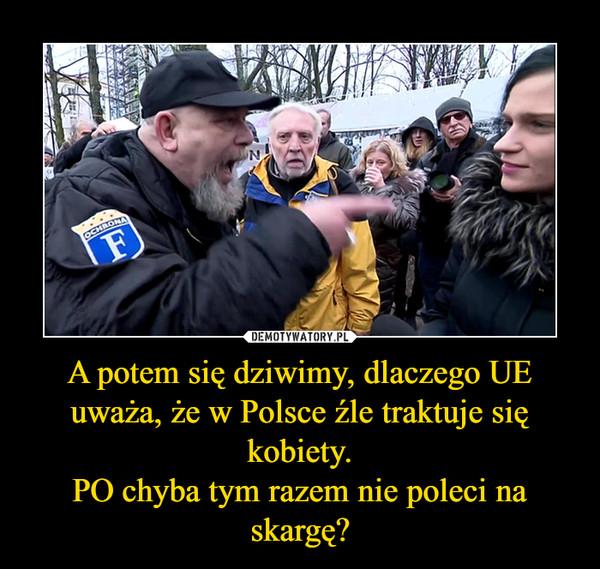 A potem się dziwimy, dlaczego UE uważa, że w Polsce źle traktuje się kobiety.PO chyba tym razem nie poleci na skargę? –