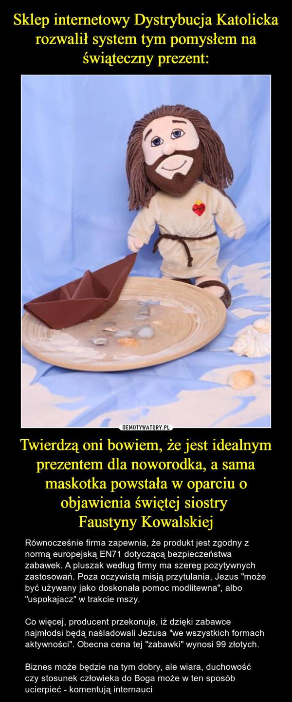 """Twierdzą oni bowiem, że jest idealnym prezentem dla noworodka, a sama maskotka powstała w oparciu o objawienia świętej siostry Faustyny Kowalskiej – Równocześnie firma zapewnia, że produkt jest zgodny z normą europejską EN71 dotyczącą bezpieczeństwa zabawek. A pluszak według firmy ma szereg pozytywnych zastosowań. Poza oczywistą misją przytulania, Jezus """"może być używany jako doskonała pomoc modlitewna"""", albo """"uspokajacz"""" w trakcie mszy.Co więcej, producent przekonuje, iż dzięki zabawce najmłodsi będą naśladowali Jezusa """"we wszystkich formach aktywności"""". Obecna cena tej """"zabawki"""" wynosi 99 złotych.Biznes może będzie na tym dobry, ale wiara, duchowość czy stosunek człowieka do Boga może w ten sposób ucierpieć - komentują internauci"""