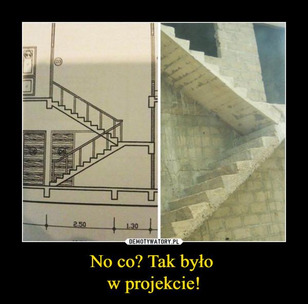 No co? Tak było w projekcie! –