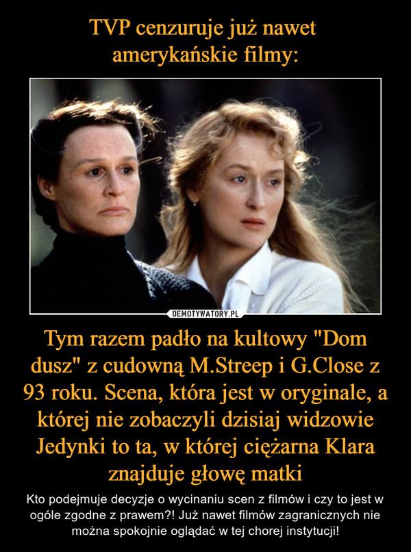 """Tym razem padło na kultowy """"Dom dusz"""" z cudowną M.Streep i G.Close z 93 roku. Scena, która jest w oryginale, a której nie zobaczyli dzisiaj widzowie Jedynki to ta, w której ciężarna Klara znajduje głowę matki – Kto podejmuje decyzje o wycinaniu scen z filmów i czy to jest w ogóle zgodne z prawem?! Już nawet filmów zagranicznych nie można spokojnie oglądać w tej chorej instytucji!"""