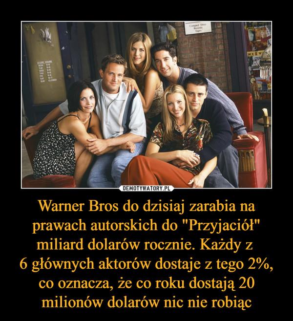 """Warner Bros do dzisiaj zarabia na prawach autorskich do """"Przyjaciół"""" miliard dolarów rocznie. Każdy z 6 głównych aktorów dostaje z tego 2%, co oznacza, że co roku dostają 20 milionów dolarów nic nie robiąc –"""
