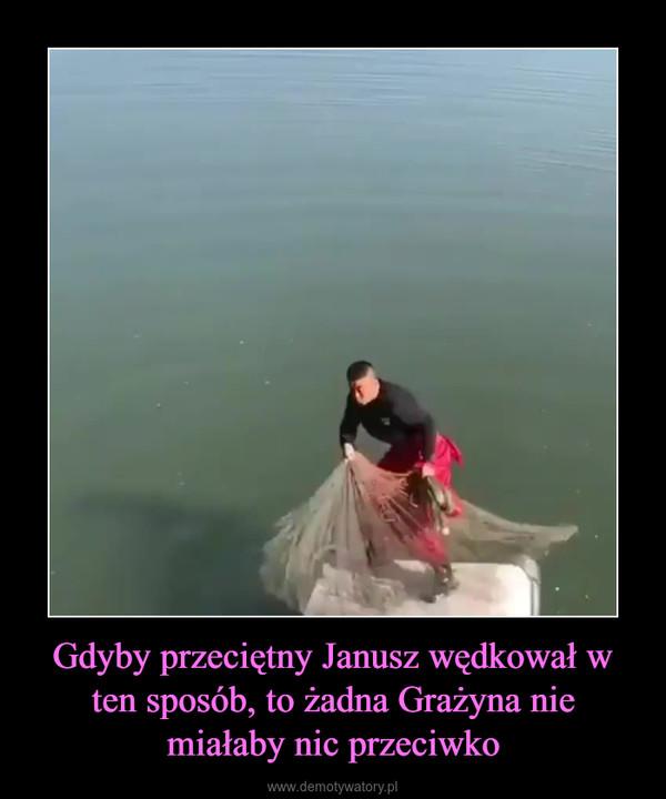 Gdyby przeciętny Janusz wędkował w ten sposób, to żadna Grażyna nie miałaby nic przeciwko –