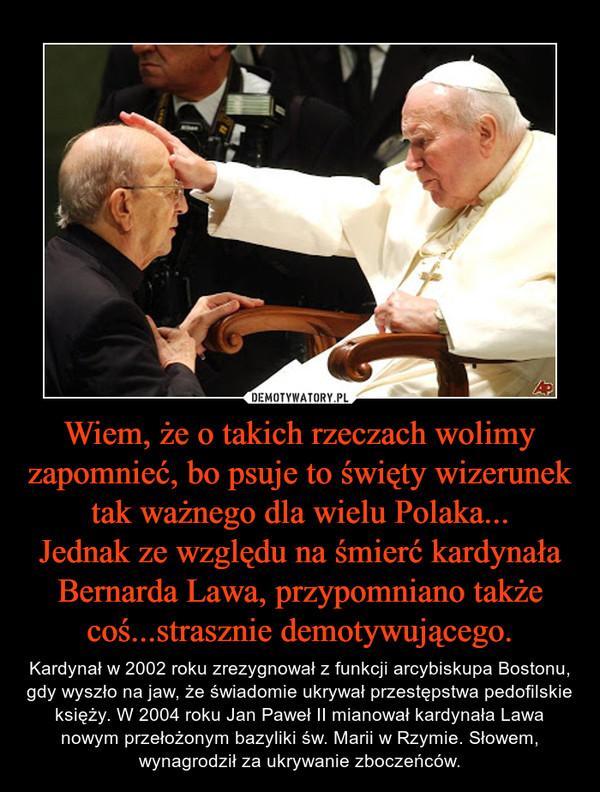 Wiem, że o takich rzeczach wolimy zapomnieć, bo psuje to święty wizerunek tak ważnego dla wielu Polaka...Jednak ze względu na śmierć kardynała Bernarda Lawa, przypomniano także coś...strasznie demotywującego. – Kardynał w 2002 roku zrezygnował z funkcji arcybiskupa Bostonu, gdy wyszło na jaw, że świadomie ukrywał przestępstwa pedofilskie księży. W 2004 roku Jan Paweł II mianował kardynała Lawa nowym przełożonym bazyliki św. Marii w Rzymie. Słowem, wynagrodził za ukrywanie zboczeńców.