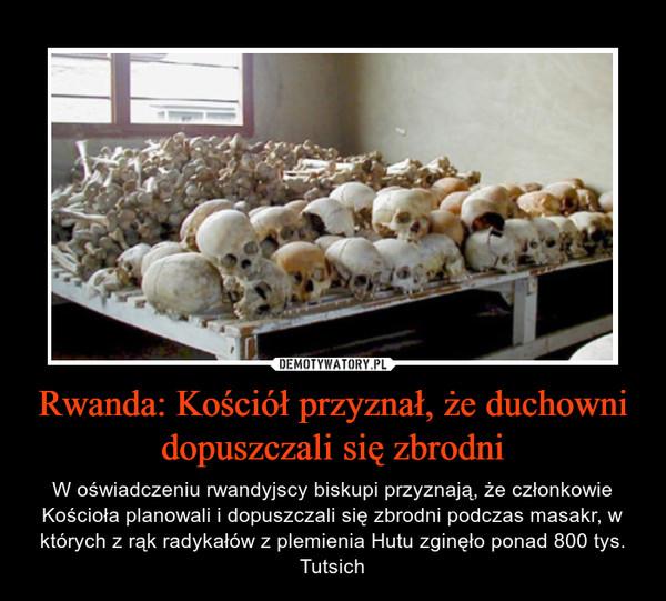 Rwanda: Kościół przyznał, że duchowni dopuszczali się zbrodni – W oświadczeniu rwandyjscy biskupi przyznają, że członkowie Kościoła planowali i dopuszczali się zbrodni podczas masakr, w których z rąk radykałów z plemienia Hutu zginęło ponad 800 tys. Tutsich