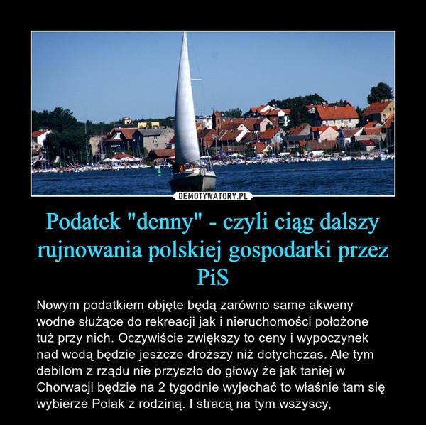 """Podatek """"denny"""" - czyli ciąg dalszy rujnowania polskiej gospodarki przez PiS – Nowym podatkiem objęte będą zarówno same akweny wodne służące do rekreacji jak i nieruchomości położone tuż przy nich. Oczywiście zwiększy to ceny i wypoczynek nad wodą będzie jeszcze droższy niż dotychczas. Ale tym debilom z rządu nie przyszło do głowy że jak taniej w Chorwacji będzie na 2 tygodnie wyjechać to właśnie tam się wybierze Polak z rodziną. I stracą na tym wszyscy,"""