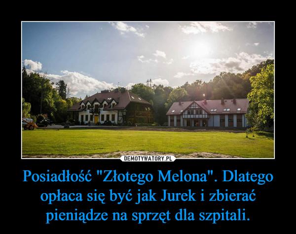 """Posiadłość """"Złotego Melona"""". Dlatego opłaca się być jak Jurek i zbierać pieniądze na sprzęt dla szpitali. –"""