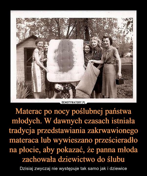 Materac po nocy poślubnej państwa młodych. W dawnych czasach istniała tradycja przedstawiania zakrwawionego materaca lub wywieszano prześcieradło na płocie, aby pokazać, że panna młoda zachowała dziewictwo do ślubu – Dzisiaj zwyczaj nie występuje tak samo jak i dziewice