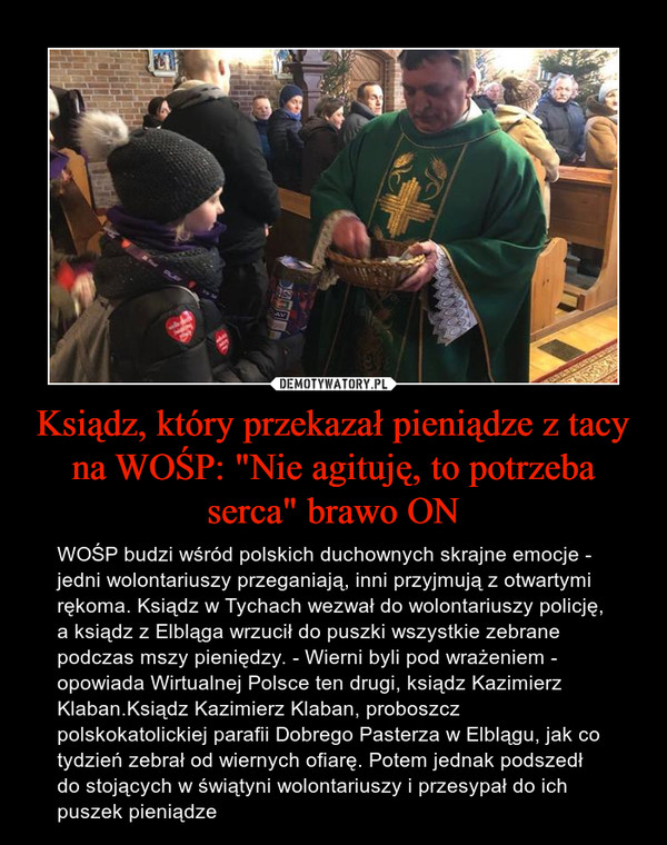 """Ksiądz, który przekazał pieniądze z tacy na WOŚP: """"Nie agituję, to potrzeba serca"""" brawo ON – WOŚP budzi wśród polskich duchownych skrajne emocje - jedni wolontariuszy przeganiają, inni przyjmują z otwartymi rękoma. Ksiądz w Tychach wezwał do wolontariuszy policję, a ksiądz z Elbląga wrzucił do puszki wszystkie zebrane podczas mszy pieniędzy. - Wierni byli pod wrażeniem - opowiada Wirtualnej Polsce ten drugi, ksiądz Kazimierz Klaban.Ksiądz Kazimierz Klaban, proboszcz polskokatolickiej parafii Dobrego Pasterza w Elblągu, jak co tydzień zebrał od wiernych ofiarę. Potem jednak podszedł do stojących w świątyni wolontariuszy i przesypał do ich puszek pieniądze"""