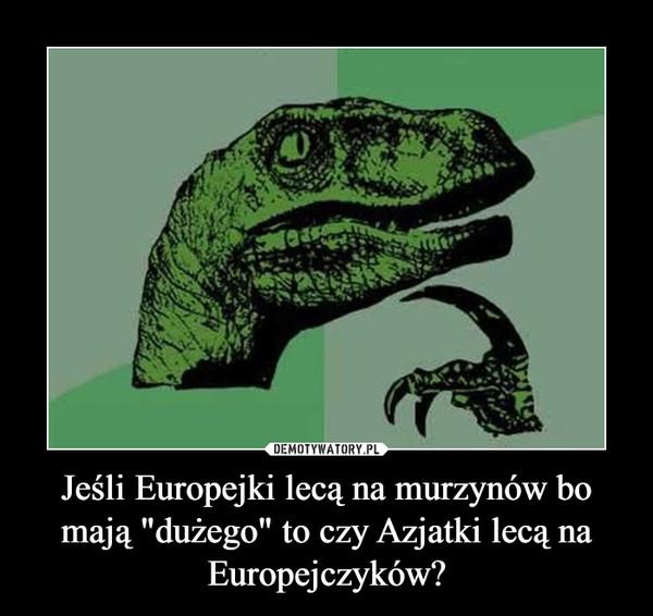 """Jeśli Europejki lecą na murzynów bo mają """"dużego"""" to czy Azjatki lecą na Europejczyków? –"""