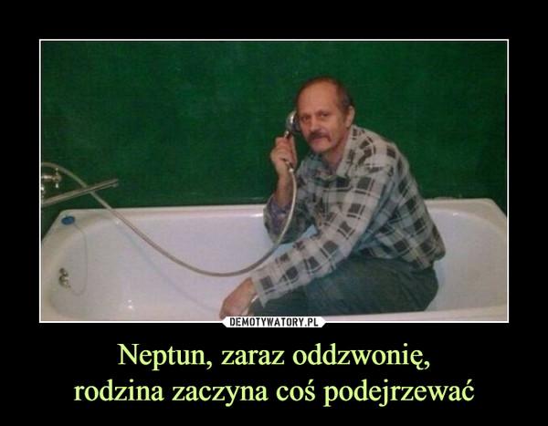 Neptun, zaraz oddzwonię,rodzina zaczyna coś podejrzewać –