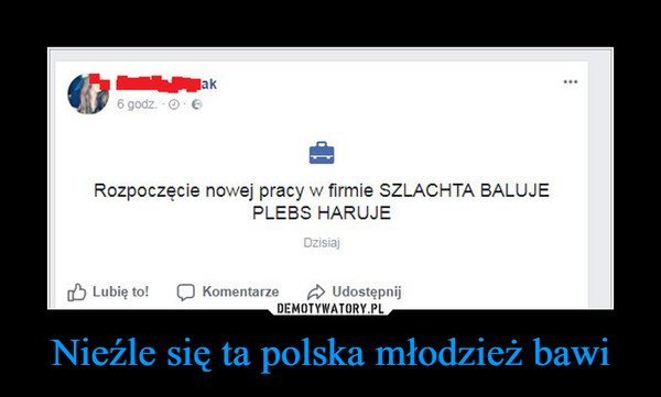 Nieźle się ta polska młodzież bawi –  Rozpoczęcie nowej pracy w firmie SZLACHTA BALUJE PLEBS HARUJE