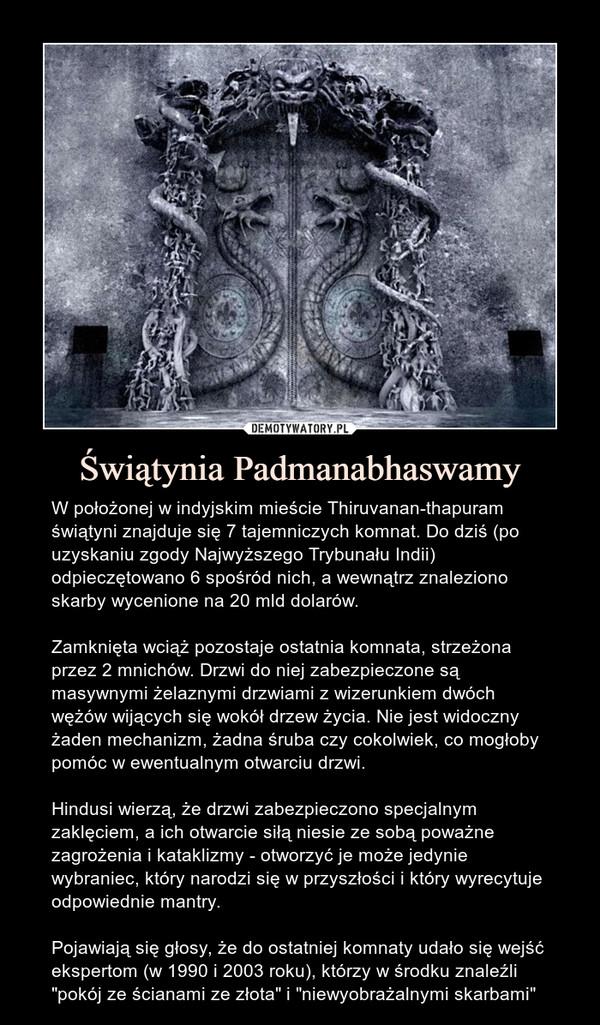 """Świątynia Padmanabhaswamy – W położonej w indyjskim mieście Thiruvanan-thapuram świątyni znajduje się 7 tajemniczych komnat. Do dziś (po uzyskaniu zgody Najwyższego Trybunału Indii) odpieczętowano 6 spośród nich, a wewnątrz znaleziono skarby wycenione na 20 mld dolarów.Zamknięta wciąż pozostaje ostatnia komnata, strzeżona przez 2 mnichów. Drzwi do niej zabezpieczone są masywnymi żelaznymi drzwiami z wizerunkiem dwóch wężów wijących się wokół drzew życia. Nie jest widoczny żaden mechanizm, żadna śruba czy cokolwiek, co mogłoby pomóc w ewentualnym otwarciu drzwi. Hindusi wierzą, że drzwi zabezpieczono specjalnym zaklęciem, a ich otwarcie siłą niesie ze sobą poważne zagrożenia i kataklizmy - otworzyć je może jedynie wybraniec, który narodzi się w przyszłości i który wyrecytuje odpowiednie mantry. Pojawiają się głosy, że do ostatniej komnaty udało się wejść ekspertom (w 1990 i 2003 roku), którzy w środku znaleźli """"pokój ze ścianami ze złota"""" i """"niewyobrażalnymi skarbami"""""""