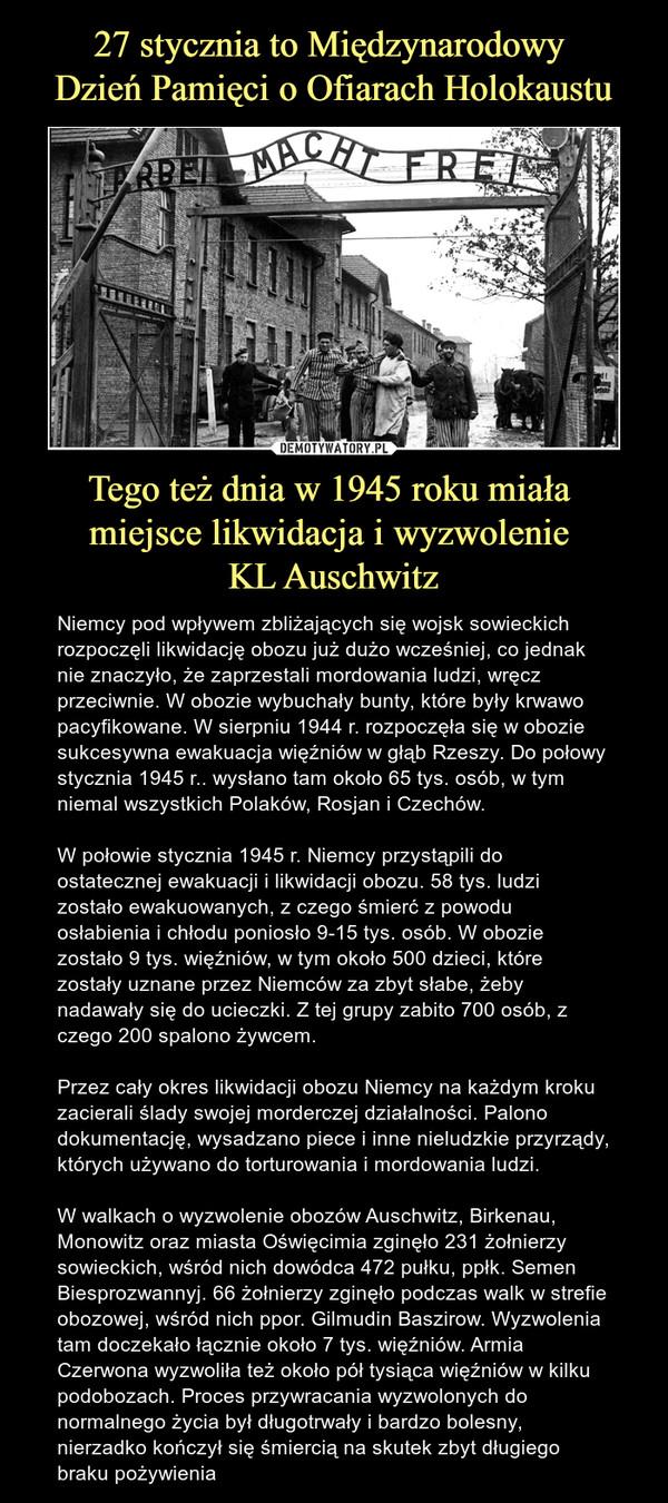 Tego też dnia w 1945 roku miała miejsce likwidacja i wyzwolenie KL Auschwitz – Niemcy pod wpływem zbliżających się wojsk sowieckich rozpoczęli likwidację obozu już dużo wcześniej, co jednak nie znaczyło, że zaprzestali mordowania ludzi, wręcz przeciwnie. W obozie wybuchały bunty, które były krwawo pacyfikowane. W sierpniu 1944 r. rozpoczęła się w obozie sukcesywna ewakuacja więźniów w głąb Rzeszy. Do połowy stycznia 1945 r.. wysłano tam około 65 tys. osób, w tym niemal wszystkich Polaków, Rosjan i Czechów.W połowie stycznia 1945 r. Niemcy przystąpili do ostatecznej ewakuacji i likwidacji obozu. 58 tys. ludzi zostało ewakuowanych, z czego śmierć z powodu osłabienia i chłodu poniosło 9-15 tys. osób. W obozie zostało 9 tys. więźniów, w tym około 500 dzieci, które zostały uznane przez Niemców za zbyt słabe, żeby nadawały się do ucieczki. Z tej grupy zabito 700 osób, z czego 200 spalono żywcem. Przez cały okres likwidacji obozu Niemcy na każdym kroku zacierali ślady swojej morderczej działalności. Palono dokumentację, wysadzano piece i inne nieludzkie przyrządy, których używano do torturowania i mordowania ludzi. W walkach o wyzwolenie obozów Auschwitz, Birkenau, Monowitz oraz miasta Oświęcimia zginęło 231 żołnierzy sowieckich, wśród nich dowódca 472 pułku, ppłk. Semen Biesprozwannyj. 66 żołnierzy zginęło podczas walk w strefie obozowej, wśród nich ppor. Gilmudin Baszirow. Wyzwolenia tam doczekało łącznie około 7 tys. więźniów. Armia Czerwona wyzwoliła też około pół tysiąca więźniów w kilku podobozach. Proces przywracania wyzwolonych do normalnego życia był długotrwały i bardzo bolesny, nierzadko kończył się śmiercią na skutek zbyt długiego braku pożywienia