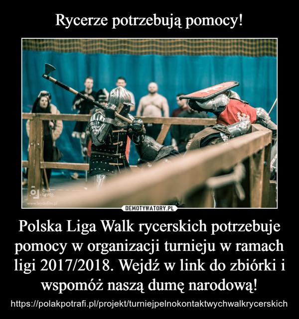 Polska Liga Walk rycerskich potrzebuje pomocy w organizacji turnieju w ramach ligi 2017/2018. Wejdź w link do zbiórki i wspomóż naszą dumę narodową! – https://polakpotrafi.pl/projekt/turniejpelnokontaktwychwalkrycerskich