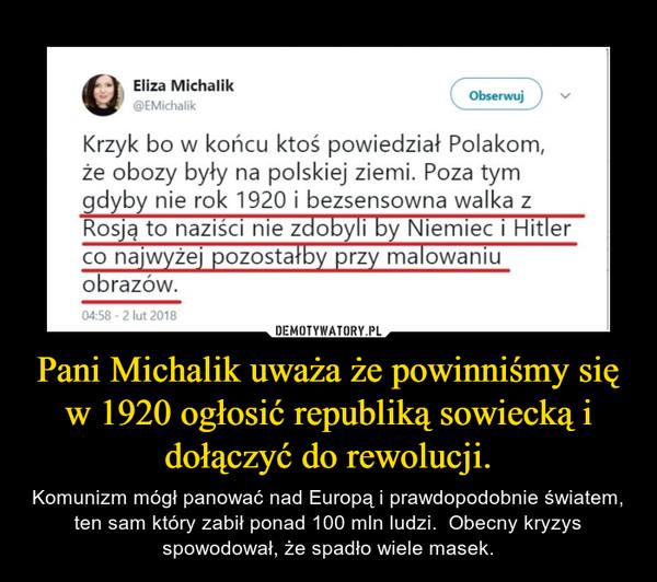 Pani Michalik uważa że powinniśmy się w 1920 ogłosić republiką sowiecką i dołączyć do rewolucji. – Komunizm mógł panować nad Europą i prawdopodobnie światem, ten sam który zabił ponad 100 mln ludzi.  Obecny kryzys spowodował, że spadło wiele masek.