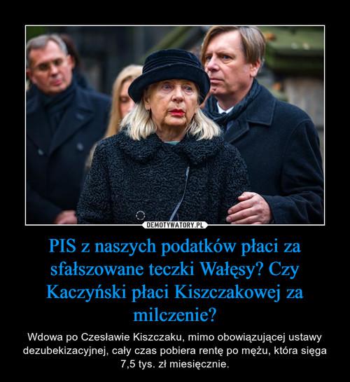 PIS z naszych podatków płaci za sfałszowane teczki Wałęsy? Czy Kaczyński płaci Kiszczakowej za milczenie?