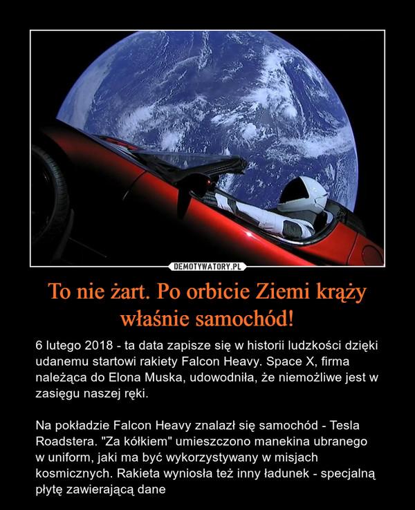 """To nie żart. Po orbicie Ziemi krąży właśnie samochód! – 6 lutego 2018 - ta data zapisze się w historii ludzkości dzięki udanemu startowi rakiety Falcon Heavy. Space X, firma należąca do Elona Muska, udowodniła, że niemożliwe jest w zasięgu naszej ręki.Na pokładzie Falcon Heavy znalazł się samochód - Tesla Roadstera. """"Za kółkiem"""" umieszczono manekina ubranego w uniform, jaki ma być wykorzystywany w misjach kosmicznych. Rakieta wyniosła też inny ładunek - specjalną płytę zawierającą dane"""