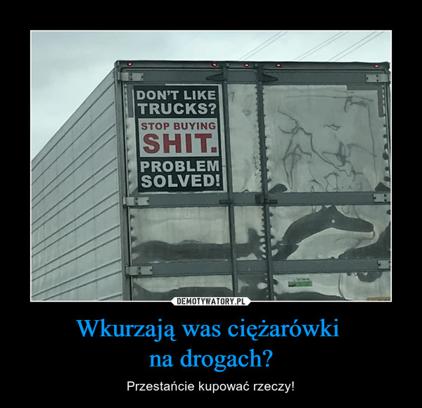 Wkurzają was ciężarówki na drogach? – Przestańcie kupować rzeczy!
